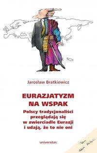 Eurazjatyzm na wspak. Polscy tradycjonaliści przeglądają się w zwierciadle Eurazji i udają, że to nie oni - Jarosław Bratkiewicz