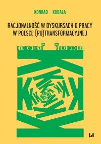 Racjonalność w dyskursach o pracy w Polsce (po)transformacyjnej - Konrad Kubala
