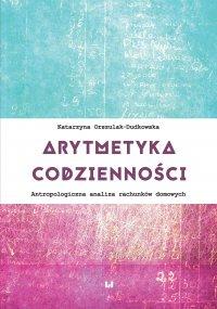 Arytmetyka codzienności. Antropologiczna analiza rachunków domowych - Katarzyna Orszulak-Dudkowska