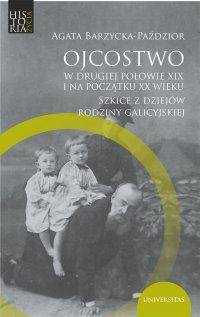 Ojcostwo w drugiej połowie XIX i na początku XX w. Szkice z dziejów rodziny galicyjskiej - Agata Barzycka-Paździor