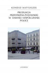 Produkcja przestrzeni żydowskiej w dawnej i współczesnej Polsce - Konrad Matyjaszek