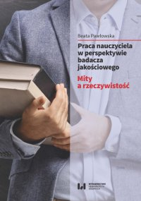 Praca nauczyciela w perspektywie badacza jakościowego. Mity a rzeczywistość - Beata Pawłowska