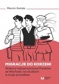 Migracje do korzeni. Wybory tożsamościowe Polaków ze Wschodu na studiach w kraju przodków - Marcin Gońda