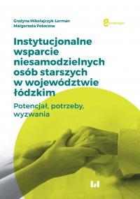 Instytucjonalne wsparcie niesamodzielnych osób starszych w województwie łódzkim. Potencjał, potrzeby, wyzwania - Grażyna Mikołajczyk-Lerman
