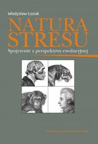 Natura stresu. Spojrzenie z perspektywy ewolucyjnej - Władysław Łosiak