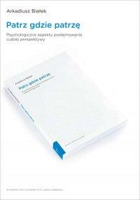 Patrz gdzie patrzę. Psychologiczne aspekty podejmowania cudzej perspektywy - Arkadiusz Białek