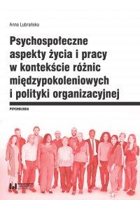 Psychospołeczne aspekty życia i pracy w kontekście różnic międzypokoleniowych i polityki organizacyjnej - Anna Lubrańska