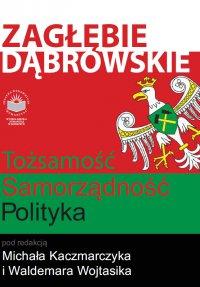 Zagłębie Dąbrowskie. Tożsamość - Samorządność - Polityka - Opracowanie zbiorowe