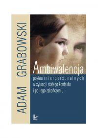 Ambiwalencja postaw interpersonalnych w sytuacji stałego kontaktu i po jego zakończeniu - Adam Grabowski