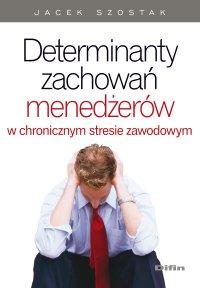 Determinanty zachowań menedżerów w chronicznym stresie zawodowym - Jacek Szostak
