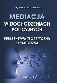 Mediacja w dochodzeniach policyjnych. Perspektywa teoretyczna i praktyczna - Agnieszka Choromańska