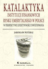 Katalaktyka instytucji finansowych rynku emerytalnego w Polsce w perspektywie efektywności inwestowania - Jarosław Poteraj