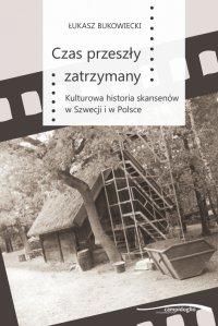 Czas przeszły zatrzymany. Kulturowa historia skansenów w Szwecji i w Polsce - Łukasz Bukowiecki