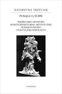 Posągi i utopie. Rzeźba jako metafora nowoczesnej formy artystycznej, podmiotowości i politycznej wspólnoty - Katarzyna Trzeciak
