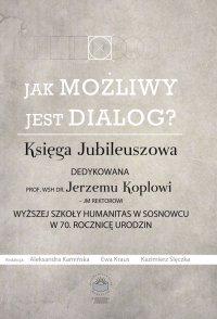Jak możliwy jest dialog? Księga Jubileuszowa dedykowana prof. WSH dr Jerzemu Koplowi – JM Rektorowi Wyższej Szkoły Humanitas w Sosnowcu w 70. Rocznicę Urodzin - Ewa Kraus