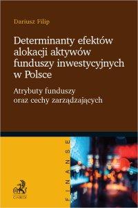 Determinanty efektów alokacji aktywów funduszy inwestycyjnych w Polsce. Atrybuty funduszy oraz cechy zarządzających - Dariusz Filip