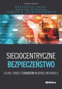 Sieciocentryczne bezpieczeństwo. Wojna, pokój i terroryzm w epoce informacji - Krzysztof Liedel