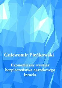 Ekonomiczny wymiar bezpieczeństwa narodowego Izraela. Wydanie drugie. - Gniewomir Pieńkowski