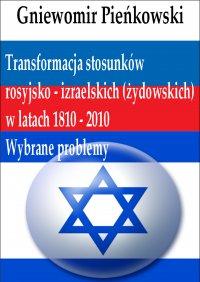 Transformacja stosunków rosyjsko - izraelskich (żydowskich) w latach 1810 - 2010: Wybrane problemy - Gniewomir Pieńkowski