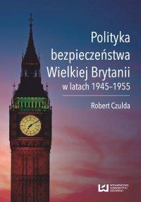 Polityka bezpieczeństwa Wielkiej Brytanii w latach 1945–1955 - Robert Czulda