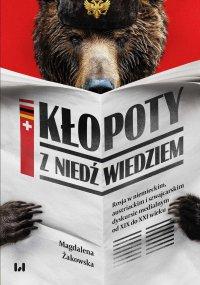 Kłopoty z niedźwiedziem. Rosja w niemieckim, austriackim i szwajcarskim dyskursie medialnym od XIX do XXI wieku - Magdalena Żakowska