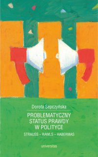 Problematyczny status prawdy w polityce. Strauss - Rawls - Habermas - Dorota Sepczyńska