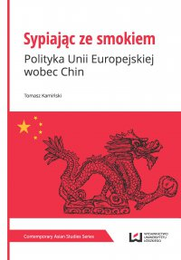 Sypiając ze smokiem. Polityka Unii Europejskiej wobec Chin - Tomasz Kamiński