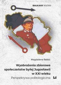 Wyobrażenia zbiorowe społeczeństw byłej Jugosławii w XXI wieku. Perspektywa politologiczna - Magdalena Rekść