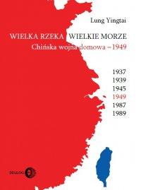 Wielka rzeka, wielkie morze. Chińska wojna domowa 1949 - Yingtai Lung