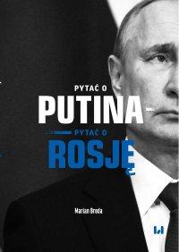 Pytać o Putina – pytać o Rosję - Marian Broda