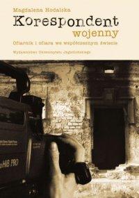 Korespondent wojenny Ofiarnik i ofiara we współczesnym świecie - Magdalena Hodalska