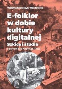 E-folklor w dobie kultury digitalnej. Szkice i studia z przedmową Andy'ego Rossa - Violetta Krawczyk-Wasilewska