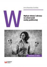 Wpływ słowa i obrazu na wizerunek osoby publicznej - Anna Barańska-Szmitko