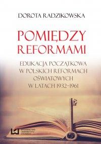 Pomiędzy reformami. Edukacja początkowa w polskich reformach oświatowych w latach 1932–1961 - Dorota Radzikowska