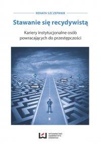 Stawanie się recydywistą. Kariery instytucjonalne osób powracających do przestępczości - Renata Szczepanik