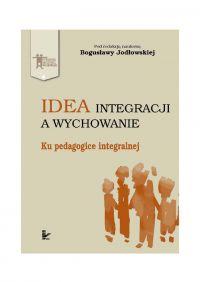 Idea integracji a wychowanie. Ku pedagogice integralnej - Bogusława Jodłowska
