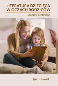 Literatura dziecięca w oczach rodziców: analizy i refleksje - Igor Bykowski