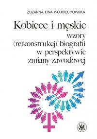 Kobiece i męskie wzory (re)konstrukcji własnej biografii w perspektywie zmiany zawodowej - Zuzanna Ewa Wojciechowska