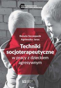 Techniki socjoterapeutyczne w pracy z dzieckiem agresywnym - Agnieszka Jaros