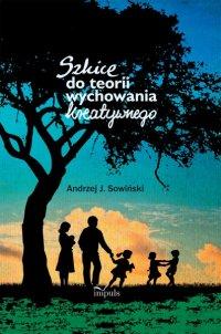 Szkice do teorii wychowania kreatywnego - J. Andrzej Sowiński