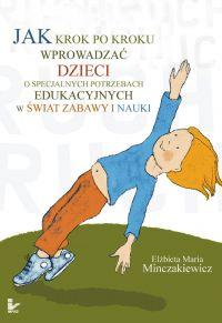 Jak krok po kroku wprowadzać dzieci o specjalnych potrzebach edukacyjnych w świat zabawy i nauki - Elżbieta Maria Minczakiewicz
