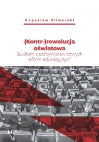 (Kontr-)rewolucja oświatowa. Studium z polityki prawicowych reform edukacyjnych - Bogusław Śliwerski