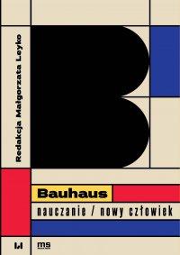 Bauhaus – nauczanie/nowy człowiek - Małgorzata Leyko