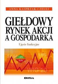 Giełdowy rynek akcji a gospodarka. Ujęcie funkcyjne - Anna Kasprzak-Czelej