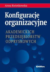 Konfiguracje organizacyjne akademickich przedsiębiorstw odpryskowych - Anna Kwiotkowska