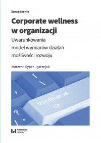 Corporate wellness w organizacji. Uwarunkowania, model wymiarów działań, możliwości rozwoju - Marzena Syper-Jędrzejak