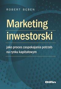 Marketing inwestorski jako proces zaspokajania potrzeb na rynku kapitałowym - Robert Bęben