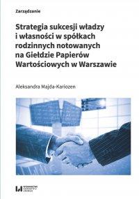 Strategia sukcesji władzy i własności w spółkach rodzinnych notowanych na Giełdzie Papierów Wartościowych w Warszawie - Aleksandra Majda-Kariozen