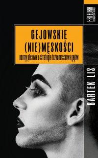 Gejowskie (nie)męskości. Normy płciowe a strategie tożsamościowe gejów - Bartek Lis