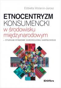 Etnocentryzm konsumencki w środowisku międzynarodowym. Studium rynkowe Euroregionu Karpackiego - Elżbieta Wolanin-Jarosz
